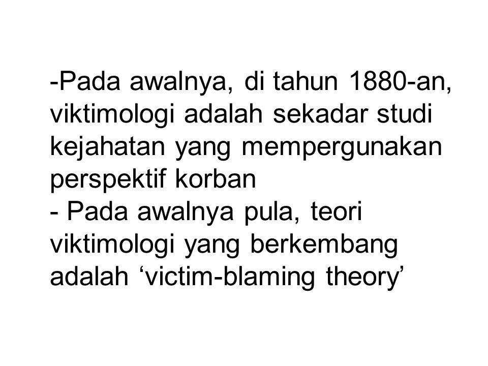 Pelopor Viktimologi Mendelshon (1937) –Mempelajari kasus-kasus pembunuhan –Umumnya korban memiliki semacam kondisi ketidaksadaran bahwa sedang diviktimisasi – the innocents –Korban umumnya menyumbang pada derita yang dideritanya terkait adanya situasi victim precipitation Von Hentig (1948) –Mempelajari kasus-kasus pembunuhan –Tipe-tipe korban: Depressive Greedy Wanton Tormentor
