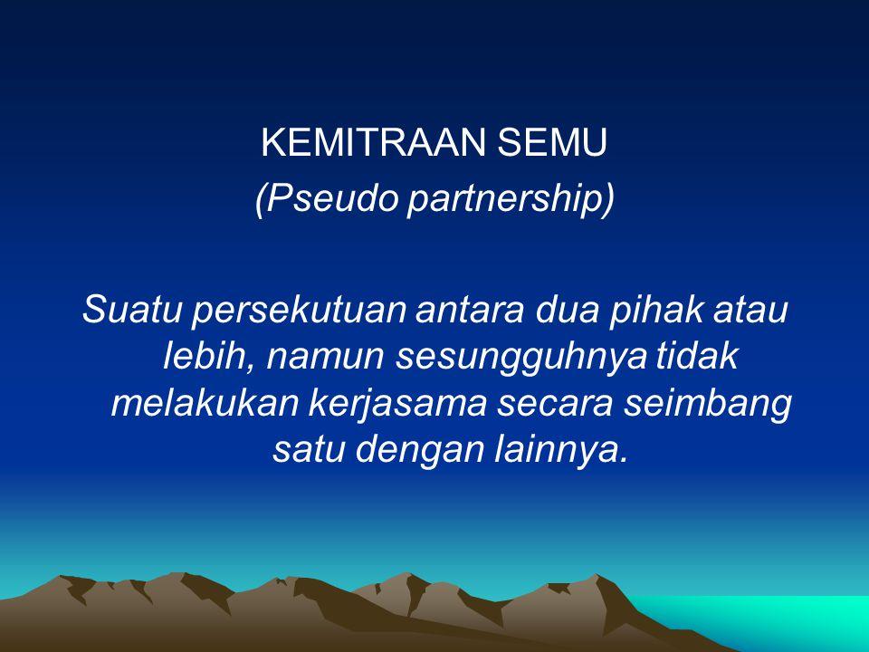 KEMITRAAN SEMU (Pseudo partnership) Suatu persekutuan antara dua pihak atau lebih, namun sesungguhnya tidak melakukan kerjasama secara seimbang satu d