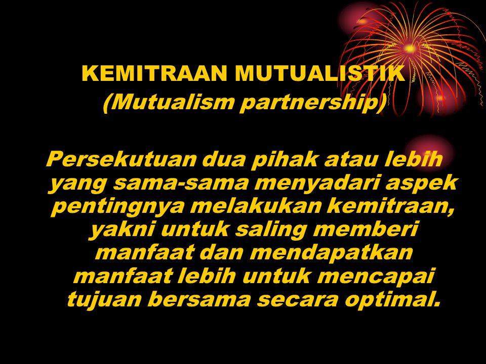 KEMITRAAN MUTUALISTIK (Mutualism partnership) Persekutuan dua pihak atau lebih yang sama-sama menyadari aspek pentingnya melakukan kemitraan, yakni un