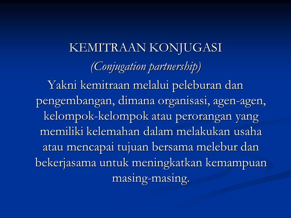 KEMITRAAN KONJUGASI (Conjugation partnership) Yakni kemitraan melalui peleburan dan pengembangan, dimana organisasi, agen-agen, kelompok-kelompok atau