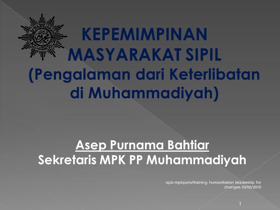 apb-mpkppm/training humanitarian leadership for changes,10/05/2010 1 KEPEMIMPINAN MASYARAKAT SIPIL (Pengalaman dari Keterlibatan di Muhammadiyah) Asep Purnama Bahtiar Sekretaris MPK PP Muhammadiyah
