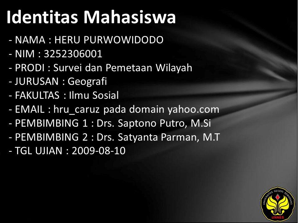 Identitas Mahasiswa - NAMA : HERU PURWOWIDODO - NIM : 3252306001 - PRODI : Survei dan Pemetaan Wilayah - JURUSAN : Geografi - FAKULTAS : Ilmu Sosial - EMAIL : hru_caruz pada domain yahoo.com - PEMBIMBING 1 : Drs.