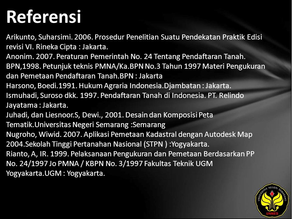 Referensi Arikunto, Suharsimi. 2006. Prosedur Penelitian Suatu Pendekatan Praktik Edisi revisi VI. Rineka Cipta : Jakarta. Anonim. 2007. Peraturan Pem