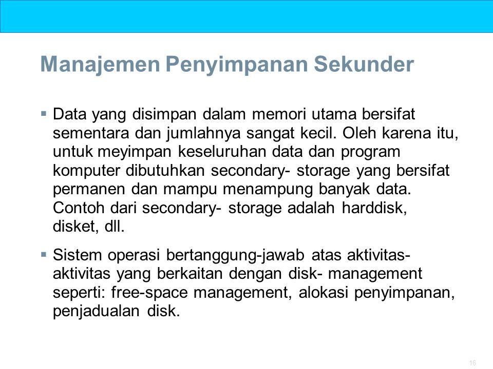 16 Manajemen Penyimpanan Sekunder  Data yang disimpan dalam memori utama bersifat sementara dan jumlahnya sangat kecil. Oleh karena itu, untuk meyimp