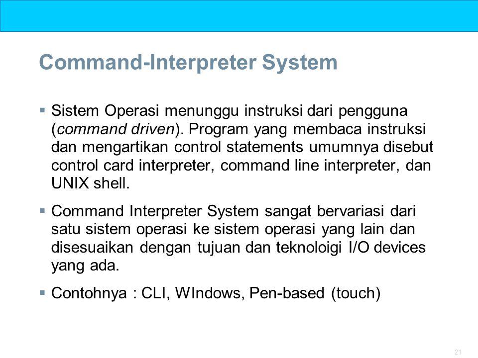 21 Command-Interpreter System  Sistem Operasi menunggu instruksi dari pengguna (command driven). Program yang membaca instruksi dan mengartikan contr