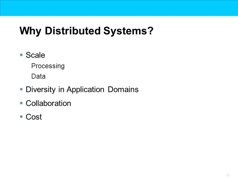26 Why Distributed Systems?  Scale Processing Data  Diversity in Application Domains  Collaboration  Cost