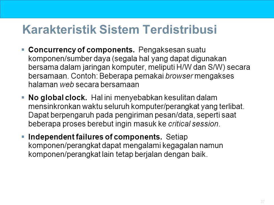 37 Karakteristik Sistem Terdistribusi  Concurrency of components. Pengaksesan suatu komponen/sumber daya (segala hal yang dapat digunakan bersama dal