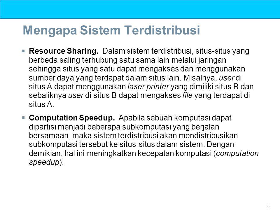 38 Mengapa Sistem Terdistribusi  Resource Sharing. Dalam sistem terdistribusi, situs-situs yang berbeda saling terhubung satu sama lain melalui jarin