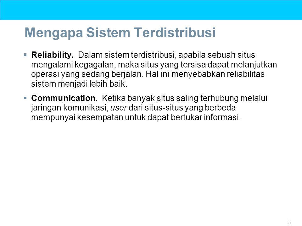 39 Mengapa Sistem Terdistribusi  Reliability. Dalam sistem terdistribusi, apabila sebuah situs mengalami kegagalan, maka situs yang tersisa dapat mel