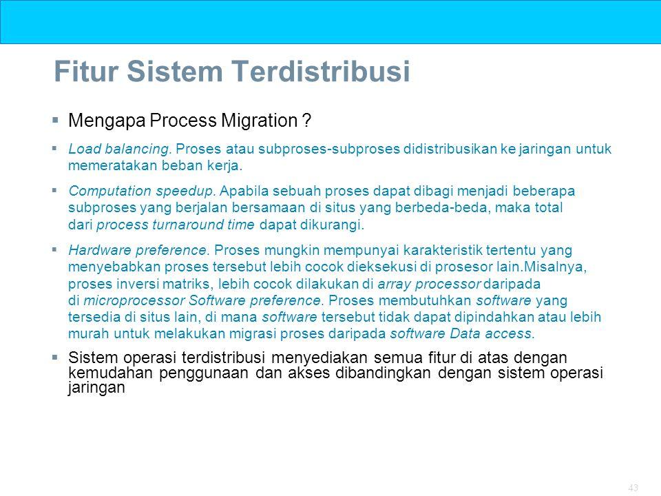 43 Fitur Sistem Terdistribusi  Mengapa Process Migration ?  Load balancing. Proses atau subproses-subproses didistribusikan ke jaringan untuk memera