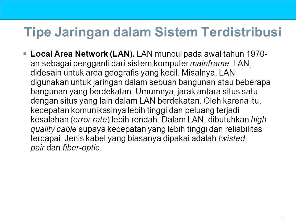 44 Tipe Jaringan dalam Sistem Terdistribusi  Local Area Network (LAN). LAN muncul pada awal tahun 1970- an sebagai pengganti dari sistem komputer mai