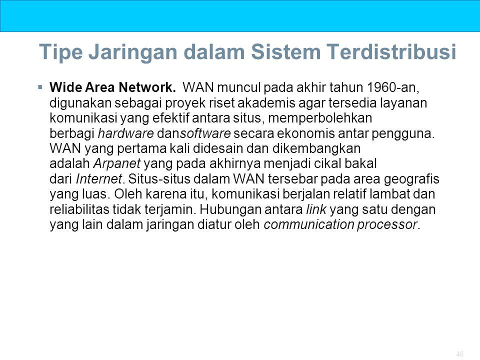 46 Tipe Jaringan dalam Sistem Terdistribusi  Wide Area Network. WAN muncul pada akhir tahun 1960-an, digunakan sebagai proyek riset akademis agar ter