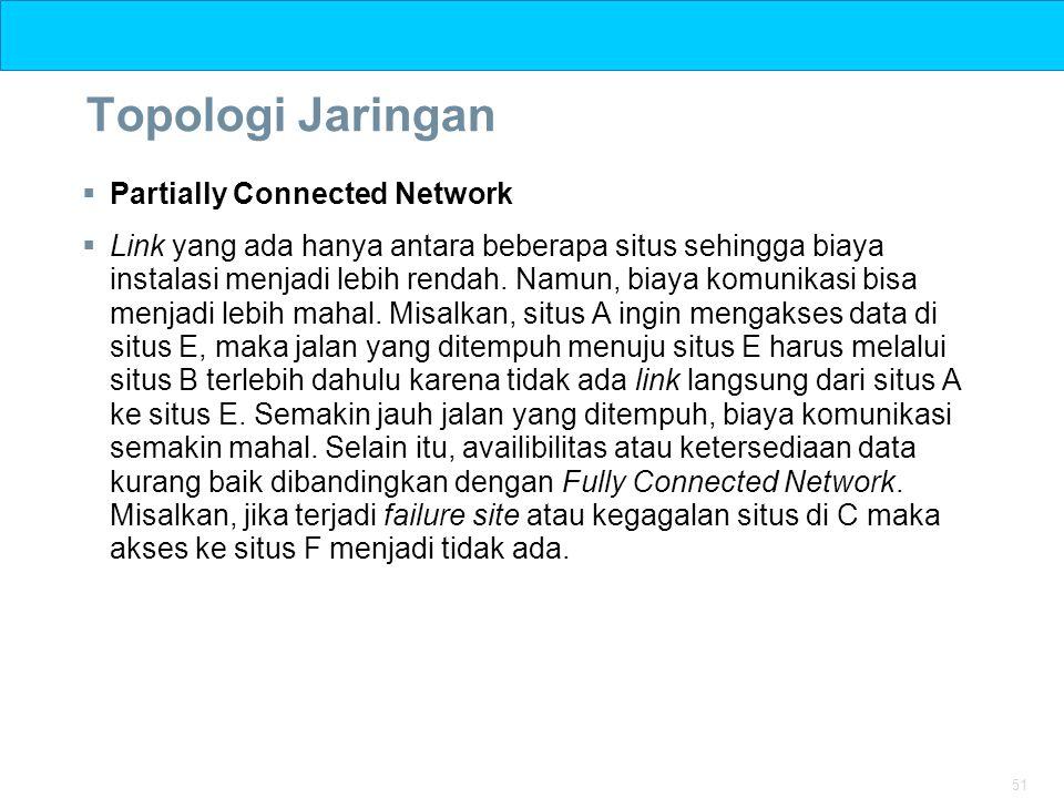 51 Topologi Jaringan  Partially Connected Network  Link yang ada hanya antara beberapa situs sehingga biaya instalasi menjadi lebih rendah. Namun, b