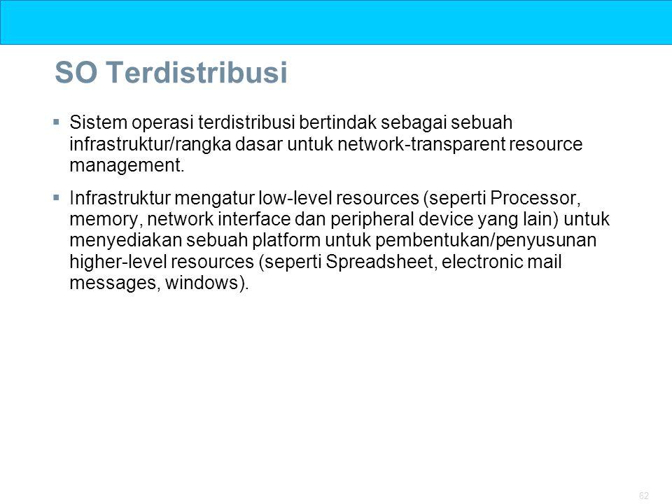 62 SO Terdistribusi  Sistem operasi terdistribusi bertindak sebagai sebuah infrastruktur/rangka dasar untuk network-transparent resource management.
