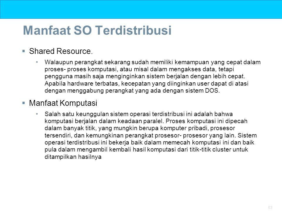 63 Manfaat SO Terdistribusi  Shared Resource. Walaupun perangkat sekarang sudah memiliki kemampuan yang cepat dalam proses- proses komputasi, atau mi