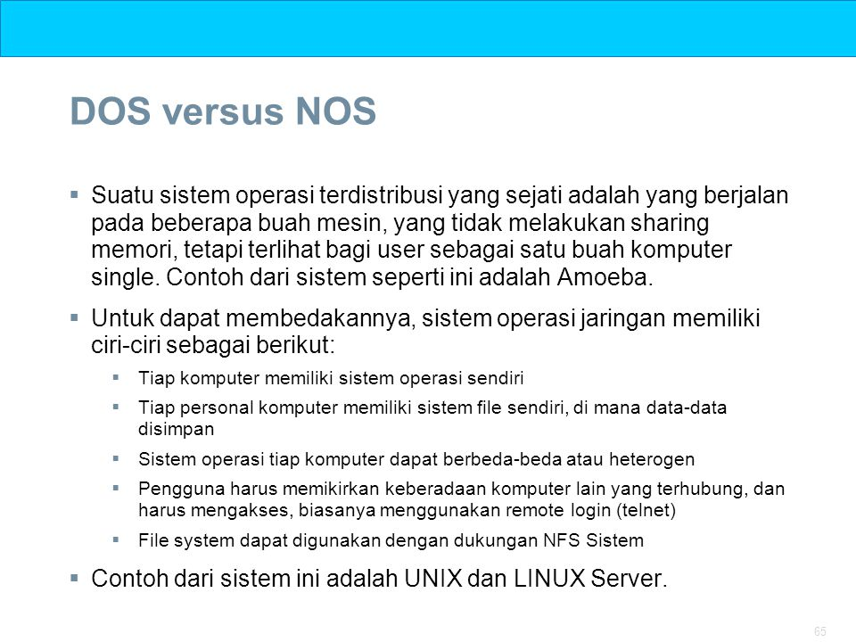 65 DOS versus NOS  Suatu sistem operasi terdistribusi yang sejati adalah yang berjalan pada beberapa buah mesin, yang tidak melakukan sharing memori,