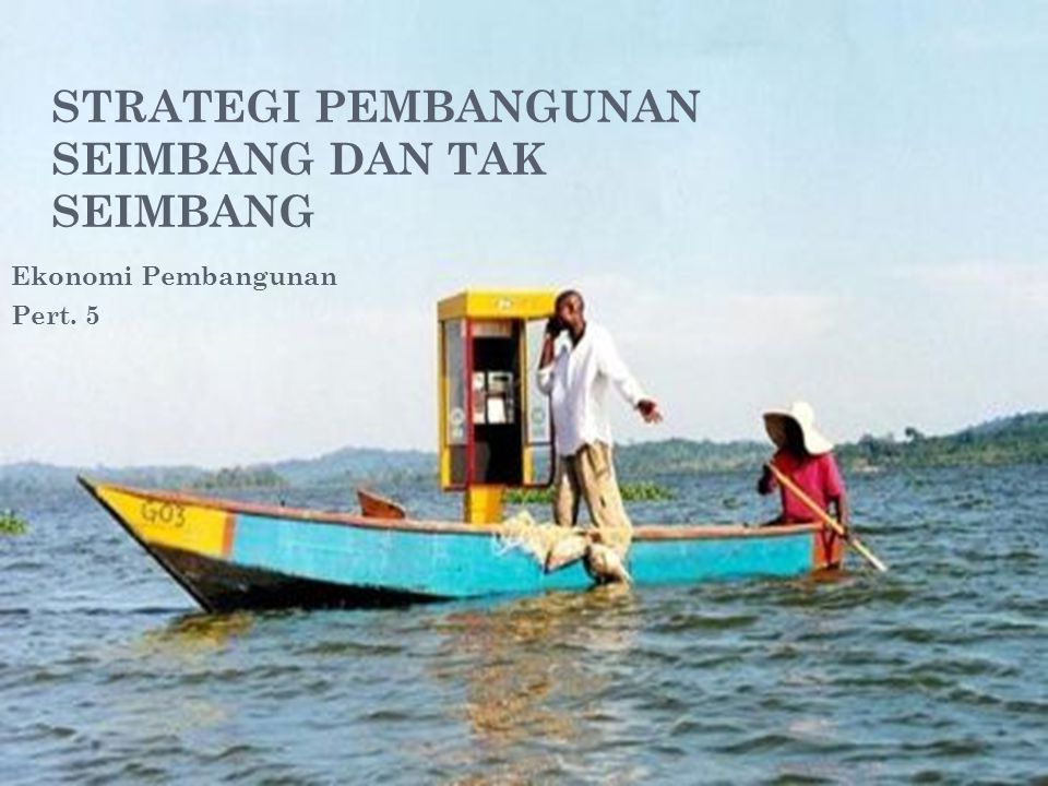 STRATEGI PEMBANGUNAN SEIMBANG DAN TAK SEIMBANG Ekonomi Pembangunan Pert. 5