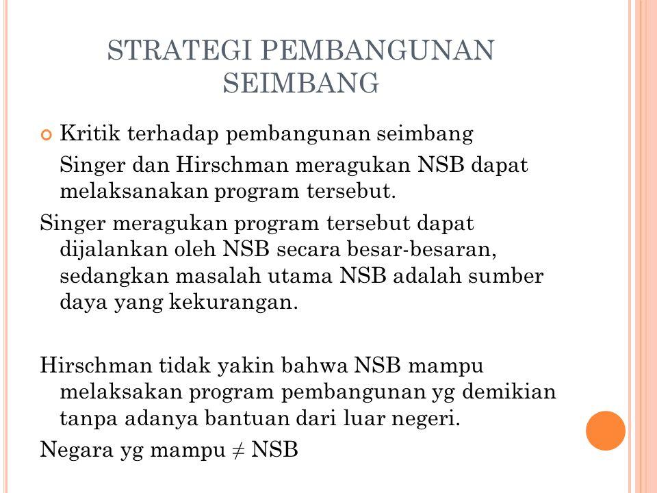 STRATEGI PEMBANGUNAN SEIMBANG Kritik terhadap pembangunan seimbang Singer dan Hirschman meragukan NSB dapat melaksanakan program tersebut.
