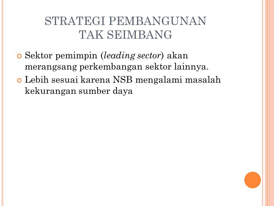 STRATEGI PEMBANGUNAN TAK SEIMBANG Sektor pemimpin ( leading sector ) akan merangsang perkembangan sektor lainnya.