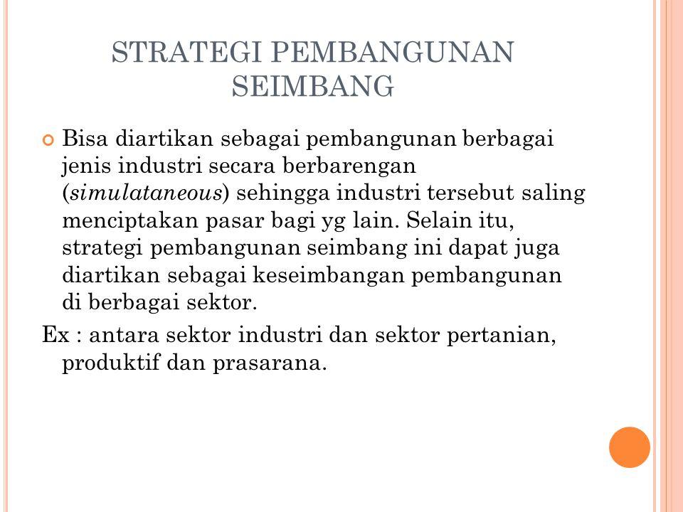 STRATEGI PEMBANGUNAN SEIMBANG Bisa diartikan sebagai pembangunan berbagai jenis industri secara berbarengan ( simulataneous ) sehingga industri tersebut saling menciptakan pasar bagi yg lain.
