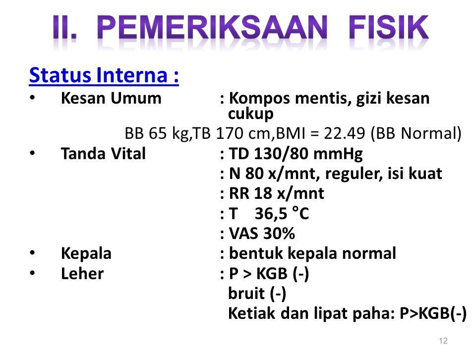 12 Status Interna : Kesan Umum : Kompos mentis, gizi kesan cukup BB 65 kg,TB 170 cm,BMI = 22.49 (BB Normal) Tanda Vital: TD 130/80 mmHg : N 80 x/mnt,