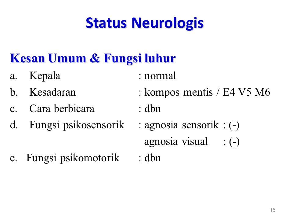 Status Neurologis Kesan Umum & Fungsi luhur a.Kepala : normal b.Kesadaran : kompos mentis / E4 V5 M6 c.Cara berbicara : dbn d.Fungsi psikosensorik : a
