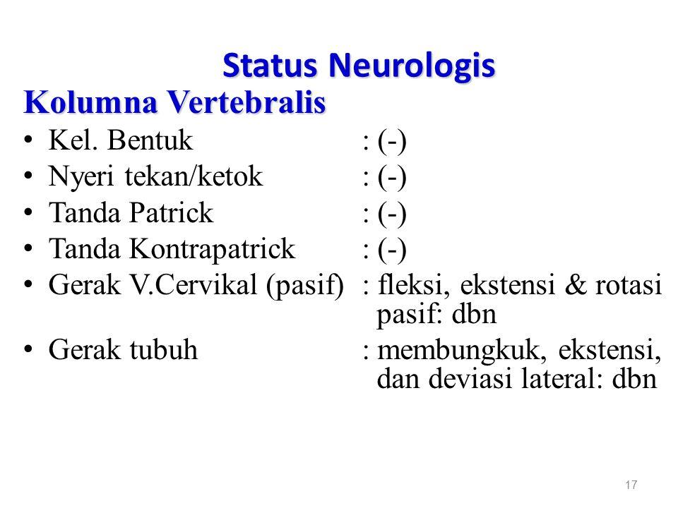 Status Neurologis Kolumna Vertebralis Kel. Bentuk: (-) Nyeri tekan/ketok: (-) Tanda Patrick : (-) Tanda Kontrapatrick: (-) Gerak V.Cervikal (pasif): f