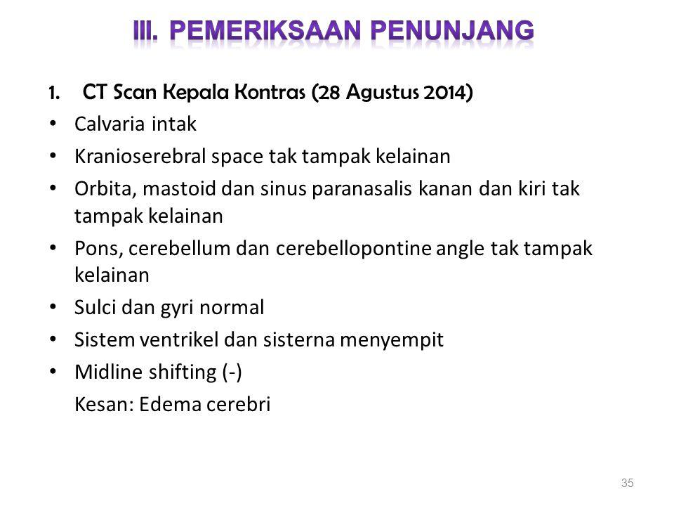 1.CT Scan Kepala Kontras (28 Agustus 2014) Calvaria intak Kranioserebral space tak tampak kelainan Orbita, mastoid dan sinus paranasalis kanan dan kir