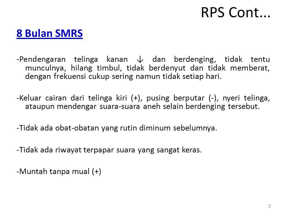 RPS Cont... 8 Bulan SMRS -Pendengaran telinga kanan ↓ dan berdenging, tidak tentu munculnya, hilang timbul, tidak berdenyut dan tidak memberat, dengan