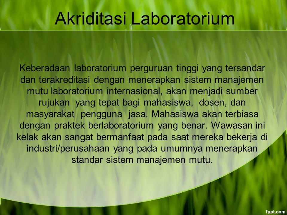 Akriditasi Laboratorium Keberadaan laboratorium perguruan tinggi yang tersandar dan terakreditasi dengan menerapkan sistem manajemen mutu laboratorium