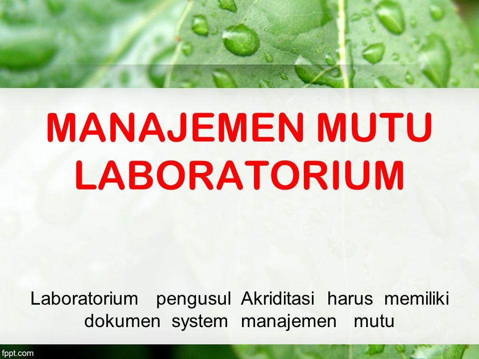 MANAJEMEN MUTU LABORATORIUM Laboratorium pengusul Akriditasi harus memiliki dokumen system manajemen mutu