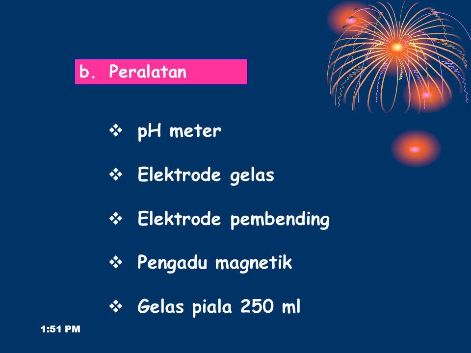 1:53 PM  pH meter  Elektrode gelas  Elektrode pembending  Pengadu magnetik  Gelas piala 250 ml b.Peralatan