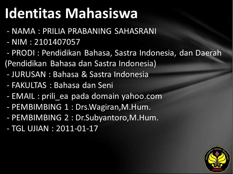 Identitas Mahasiswa - NAMA : PRILIA PRABANING SAHASRANI - NIM : 2101407057 - PRODI : Pendidikan Bahasa, Sastra Indonesia, dan Daerah (Pendidikan Bahasa dan Sastra Indonesia) - JURUSAN : Bahasa & Sastra Indonesia - FAKULTAS : Bahasa dan Seni - EMAIL : prili_ea pada domain yahoo.com - PEMBIMBING 1 : Drs.Wagiran,M.Hum.