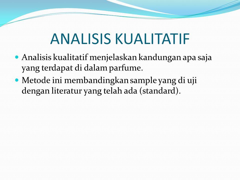 ANALISIS KUALITATIF Analisis kualitatif menjelaskan kandungan apa saja yang terdapat di dalam parfume. Metode ini membandingkan sample yang di uji den