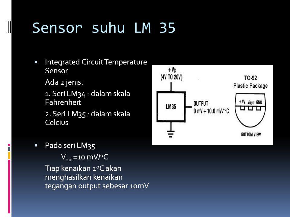Sensor suhu LM 35  Integrated Circuit Temperature Sensor Ada 2 jenis: 1. Seri LM34 : dalam skala Fahrenheit 2. Seri LM35 : dalam skala Celcius  Pada
