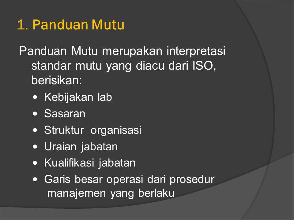 1. Panduan Mutu Panduan Mutu merupakan interpretasi standar mutu yang diacu dari ISO, berisikan: Kebijakan lab Sasaran Struktur organisasi Uraian jaba