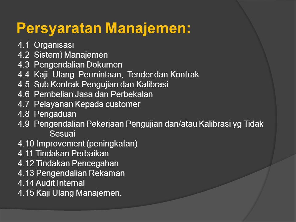 Persyaratan Manajemen: 4.1 Organisasi 4.2 Sistem) Manajemen 4.3 Pengendalian Dokumen 4.4 Kaji Ulang Permintaan, Tender dan Kontrak 4.5 Sub Kontrak Pengujian dan Kalibrasi 4.6 Pembelian Jasa dan Perbekalan 4.7 Pelayanan Kepada customer 4.8 Pengaduan 4.9 Pengendalian Pekerjaan Pengujian dan/atau Kalibrasi yg Tidak Sesuai 4.10 Improvement (peningkatan) 4.11 Tindakan Perbaikan 4.12 Tindakan Pencegahan 4.13 Pengendalian Rekaman 4.14 Audit Internal 4.15 Kaji Ulang Manajemen.