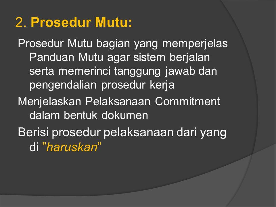 2. Prosedur Mutu: Prosedur Mutu bagian yang memperjelas Panduan Mutu agar sistem berjalan serta memerinci tanggung jawab dan pengendalian prosedur ker