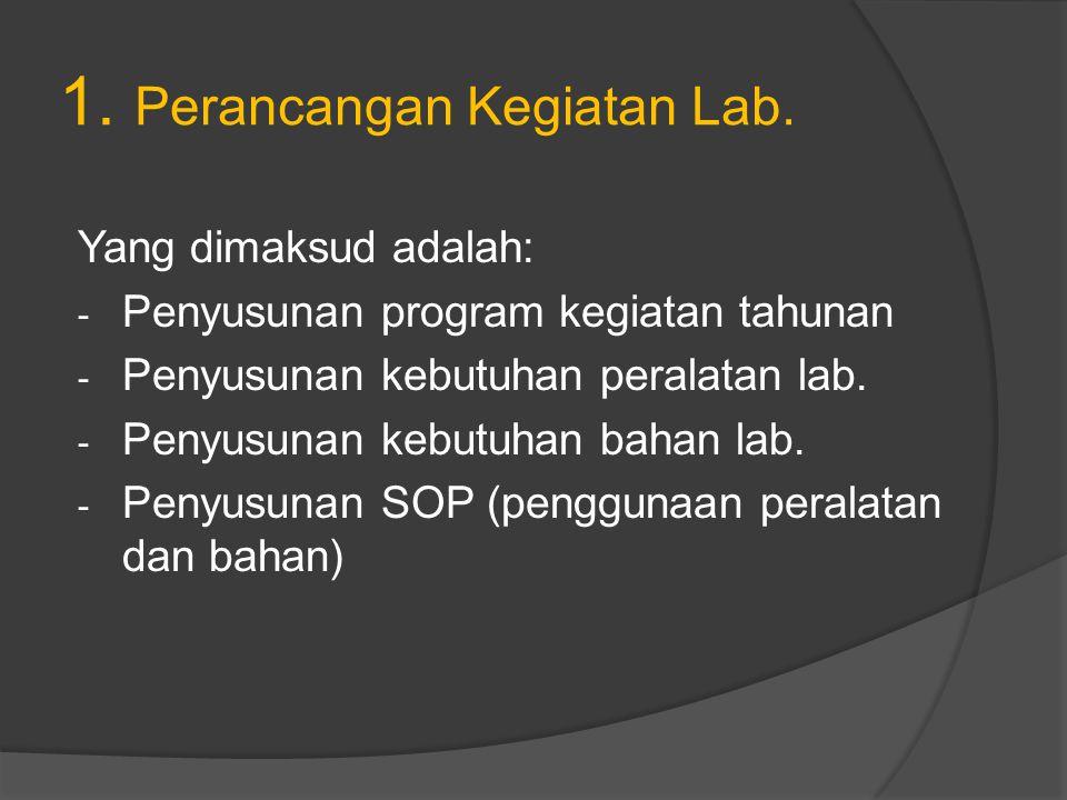 1. Perancangan Kegiatan Lab. Yang dimaksud adalah: - Penyusunan program kegiatan tahunan - Penyusunan kebutuhan peralatan lab. - Penyusunan kebutuhan