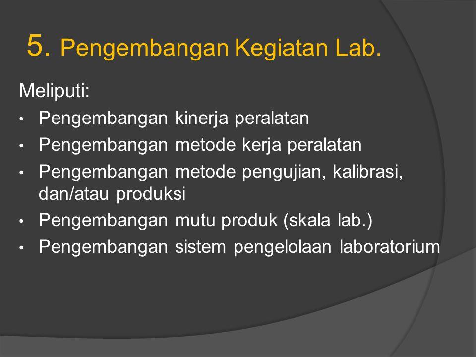 5. Pengembangan Kegiatan Lab. Meliputi: Pengembangan kinerja peralatan Pengembangan metode kerja peralatan Pengembangan metode pengujian, kalibrasi, d