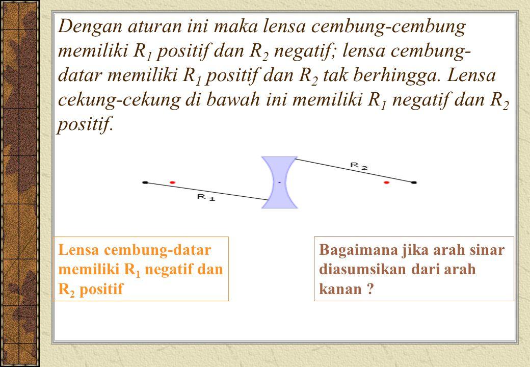 Dengan aturan ini maka lensa cembung-cembung memiliki R 1 positif dan R 2 negatif; lensa cembung- datar memiliki R 1 positif dan R 2 tak berhingga. Le