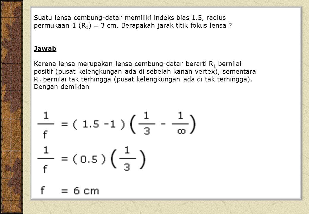 Suatu lensa cembung-datar memiliki indeks bias 1.5, radius permukaan 1 (R 1 ) = 3 cm. Berapakah jarak titik fokus lensa ? Jawab Karena lensa merupakan