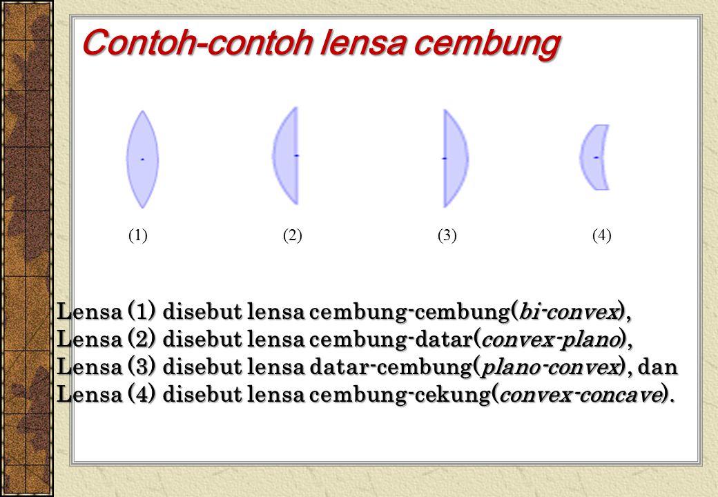 Contoh-contoh lensa cembung Lensa (1) disebut lensa cembung-cembung(bi-convex), Lensa (2) disebut lensa cembung-datar(convex-plano), Lensa (3) disebut