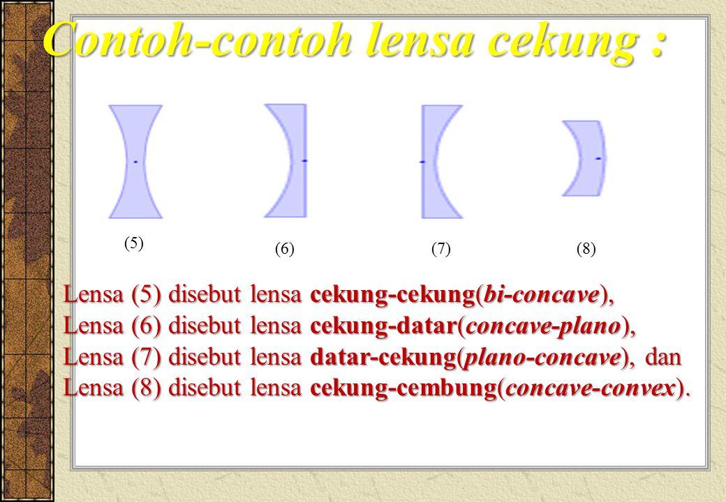 Contoh-contoh lensa cekung : Lensa (5) disebut lensa cekung-cekung(bi-concave), Lensa (6) disebut lensa cekung-datar(concave-plano), Lensa (7) disebut