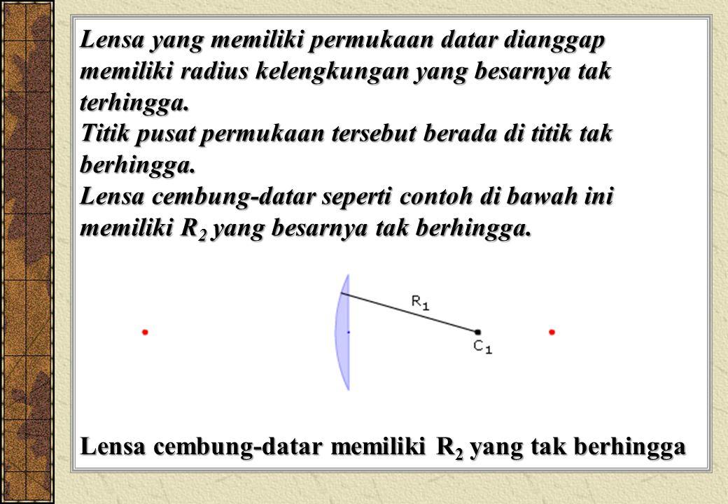 Lensa yang memiliki permukaan datar dianggap memiliki radius kelengkungan yang besarnya tak terhingga. Titik pusat permukaan tersebut berada di titik