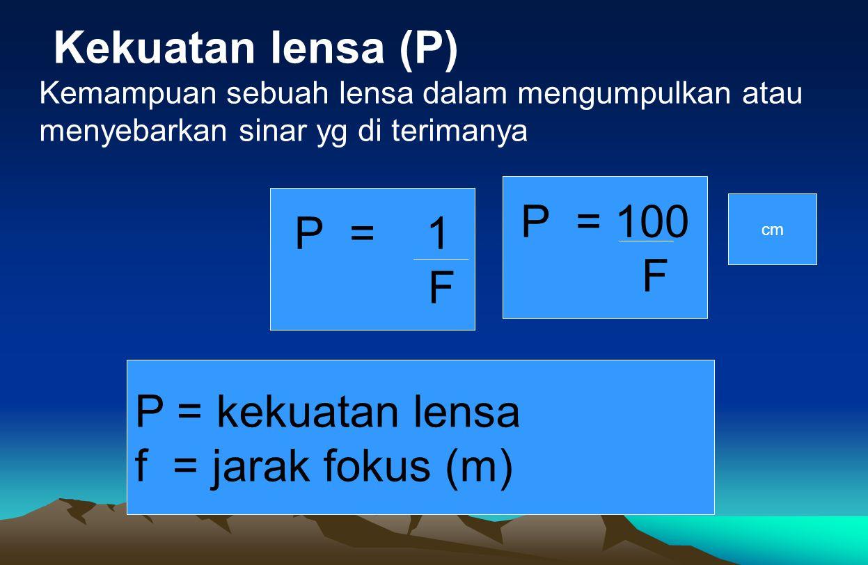 Kekuatan lensa (P) P = 1 F P = kekuatan lensa f = jarak fokus (m) Kemampuan sebuah lensa dalam mengumpulkan atau menyebarkan sinar yg di terimanya P =