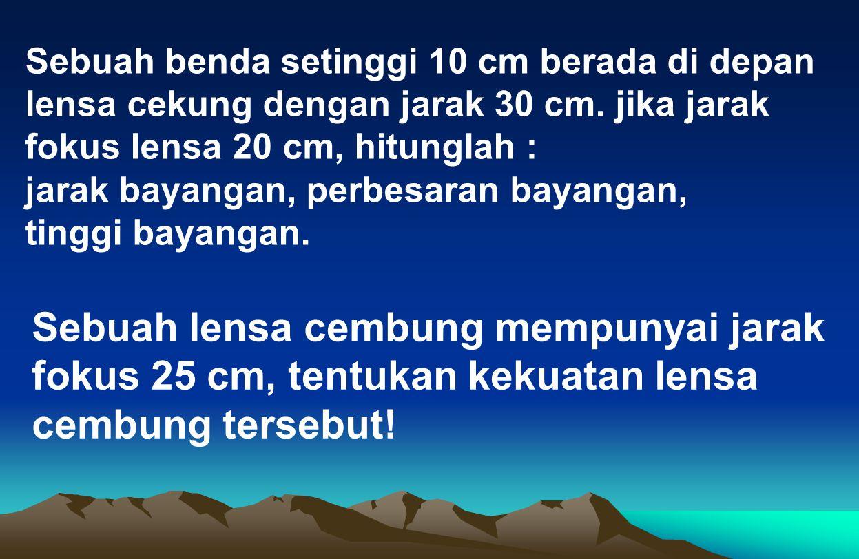 Sebuah benda setinggi 10 cm berada di depan lensa cekung dengan jarak 30 cm. jika jarak fokus lensa 20 cm, hitunglah : jarak bayangan, perbesaran baya