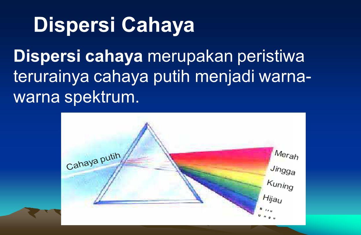 Dispersi Cahaya Dispersi cahaya merupakan peristiwa terurainya cahaya putih menjadi warna- warna spektrum.