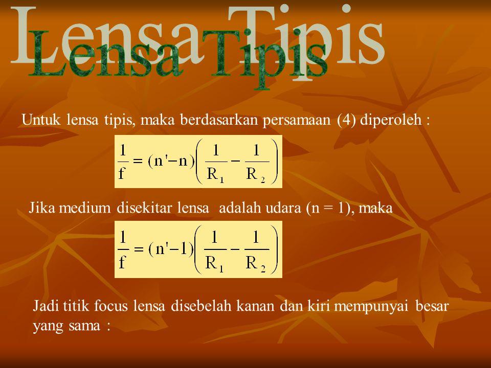 Untuk lensa tipis, maka berdasarkan persamaan (4) diperoleh : Jika medium disekitar lensa adalah udara (n = 1), maka Jadi titik focus lensa disebelah kanan dan kiri mempunyai besar yang sama :