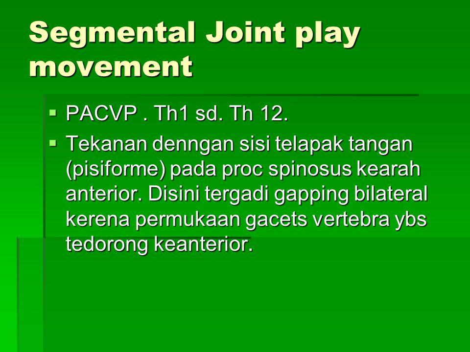 Segmental Joint play movement  PACVP. Th1 sd. Th 12.  Tekanan denngan sisi telapak tangan (pisiforme) pada proc spinosus kearah anterior. Disini ter